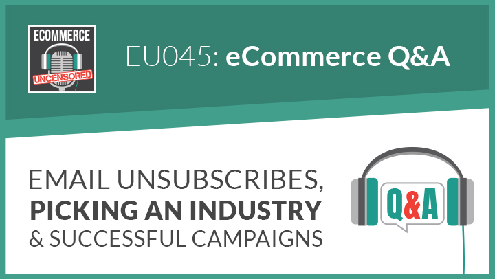 EU045: eCommerce Q&A – Email Unsubscribes, Picking an Industry and Successful Campaigns