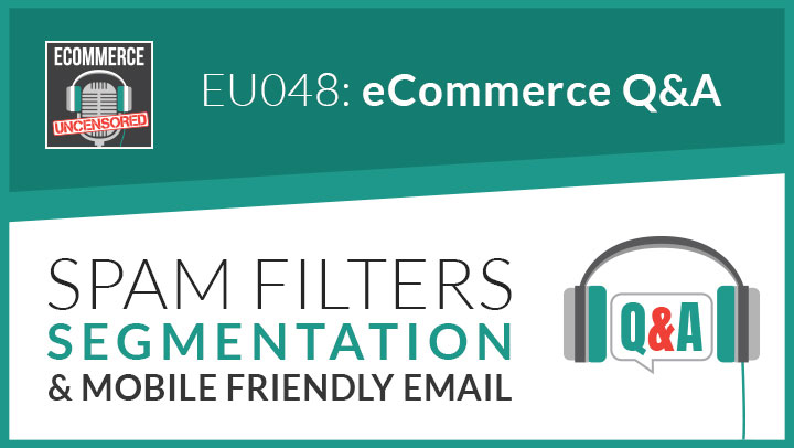 EU048: eCommerce Q&A Spam Filters, Segmentation & Mobile Friendly Email