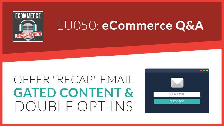 "EU050: eCommerce Q&A – Offer ""Recap"" Email, Gated Content & Double Opt-ins"