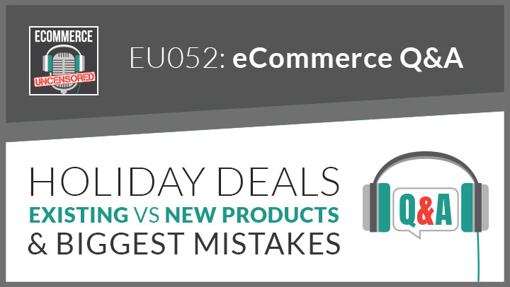 EU052: eCommerce Q&A – Holiday Deals, Existing vs New Products & Biggest Mistakes