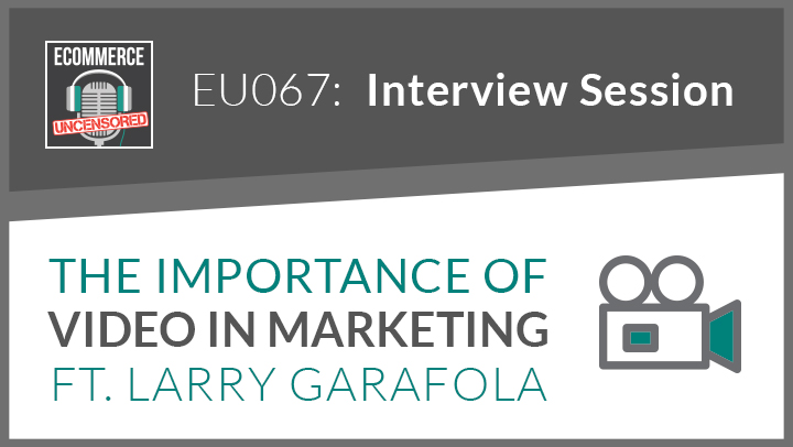 EU067: The Importance of Video In Marketing ft. Larry Garafola